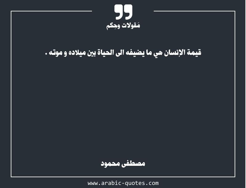 قيمة الإنسان هي ما يضيفه الى الحياة بين ميلاده و موته .